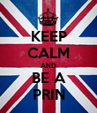 KEEP CALM AND BE A PRIN - Personalised Poster large