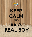 KEEP CALM AND BE A  REAL BOY - Personalised Poster large