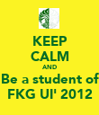 KEEP CALM AND Be a student of FKG UI' 2012 - Personalised Poster large