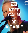 KEEP CALM AND BE A TABLE - Personalised Poster large
