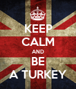 KEEP CALM AND BE A TURKEY - Personalised Poster large