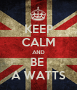 KEEP CALM AND BE  A WATTS - Personalised Poster large
