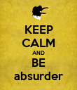 KEEP CALM AND BE absurder - Personalised Poster large