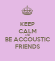 KEEP CALM AND BE ACCOUSTIC FRIENDS - Personalised Poster small