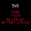 KEEP CALM AND BE AFRAID BE VERY AFRAID - Personalised Poster large