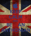 KEEP CALM AND BE    AN ANTHONIAN - Personalised Poster large