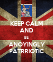 KEEP CALM AND BE ANOYINGLY PATRRIOTIC - Personalised Poster large