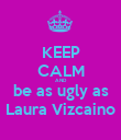 KEEP CALM AND be as ugly as Laura Vizcaino - Personalised Poster large