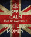 KEEP CALM AND BE AWESOME  JUST LIKE  MOMEN  - Personalised Poster large