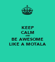 KEEP CALM AND BE AWESOME LIKE A MOTALA - Personalised Poster large