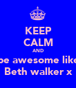 KEEP CALM AND be awesome like Beth walker x - Personalised Poster large