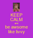 KEEP CALM and be awsome like livvy - Personalised Poster large