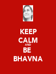 KEEP CALM AND BE  BHAVNA - Personalised Poster large