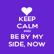 KEEP CALM AND BE BY MY SIDE, NOW - Personalised Poster large