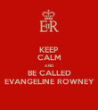 KEEP CALM AND BE CALLED EVANGELINE ROWNEY - Personalised Poster large