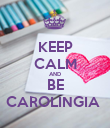 KEEP CALM AND BE CAROLINGIA  - Personalised Poster large