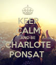 KEEP CALM AND BE CHARLOTE PONSAT  - Personalised Poster large