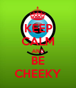 KEEP CALM AND BE CHEEKY - Personalised Poster large