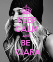 KEEP CALM AND BE   CIARA - Personalised Poster large