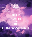 KEEP CALM AND BE COMPASSIONATE - Personalised Poster large