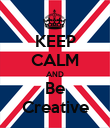KEEP CALM AND Be Creative - Personalised Poster large