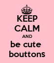 KEEP CALM AND be cute  bouttons - Personalised Poster large