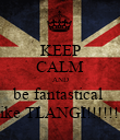 KEEP CALM AND be fantastical  like TLANGI!!!!!!! - Personalised Poster large