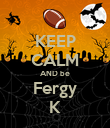 KEEP CALM AND be Fergy K - Personalised Poster large