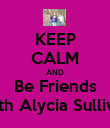 KEEP CALM AND Be Friends With Alycia Sullivan - Personalised Poster large