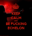 KEEP CALM AND BE FUCKING ECHELON - Personalised Poster large