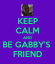 KEEP CALM AND BE GABBY'S  FRIEND - Personalised Poster large