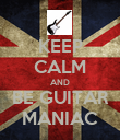 KEEP CALM AND BE GUITAR MANIAC - Personalised Poster large