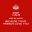 KEEP CALM AND BE HAPPY BECAUSE YOUR  FRIENDS LOVE YOU - Personalised Poster large