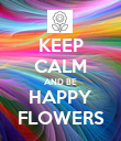 KEEP CALM AND BE HAPPY FLOWERS - Personalised Poster large