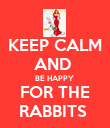 KEEP CALM AND  BE HAPPY  FOR THE RABBITS  - Personalised Poster large