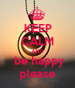 KEEP CALM AND  be happy please - Personalised Poster large