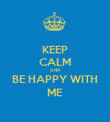 KEEP CALM AND BE HAPPY WITH ME - Personalised Poster large