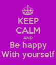 KEEP CALM AND Be happy With yourself - Personalised Poster large