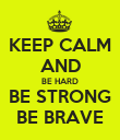 KEEP CALM AND BE HARD BE STRONG BE BRAVE - Personalised Poster large