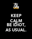 KEEP CALM AND BE IDIOT, AS USUAL. - Personalised Poster large