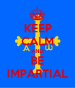 KEEP CALM AND BE IMPARTIAL - Personalised Poster large