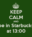 KEEP CALM AND be in Starbucks at 13:00 - Personalised Poster large