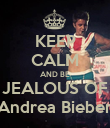 KEEP CALM AND BE JEALOUS OF Andrea Bieber - Personalised Poster large