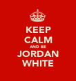 KEEP CALM AND BE JORDAN WHITE - Personalised Poster large