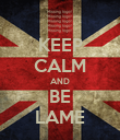 KEEP CALM AND BE LAME - Personalised Poster large