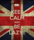 KEEP CALM AND BE LAZY!! - Personalised Poster large
