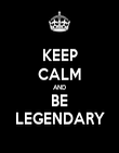 KEEP CALM AND BE LEGENDARY - Personalised Poster large