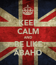 KEEP CALM AND BE LIKE ABAHO - Personalised Poster large