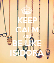 KEEP CALM AND BE LIKE ISIDORA - Personalised Poster large