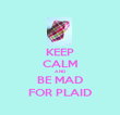 KEEP CALM AND BE MAD FOR PLAID - Personalised Poster large